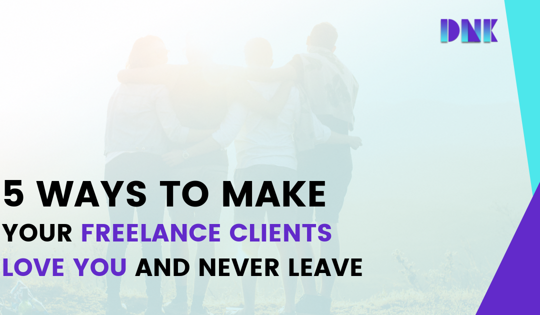 5 Ways to Make Your Freelance Clients Love You and Never Leave
